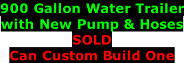 900 Gallon Water Trailer with New Pump & Hoses SOLD Can Custom Build One