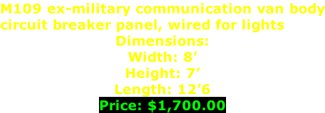 M109 ex-military communication van body circuit breaker panel, wired for lights Dimensions:  Width: 8' Height: 7' Length: 12'6 Price: $1,700.00