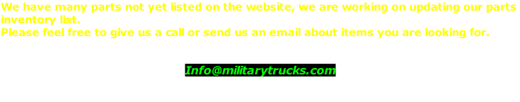 We have many parts not yet listed on the website, we are working on updating our parts  inventory list.  Please feel free to give us a call or send us an email about items you are looking for.   Info@militarytrucks.com